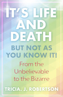 It's Life And Death, But Not As You Know It!: From the Unbelievable to the Bizarre