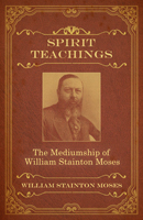 Spirit Teachings: Through the Mediumship of William Stainton Moses